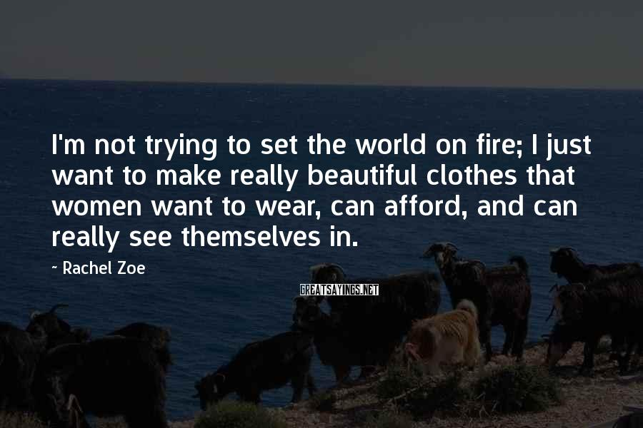 Rachel Zoe Sayings: I'm not trying to set the world on fire; I just want to make really