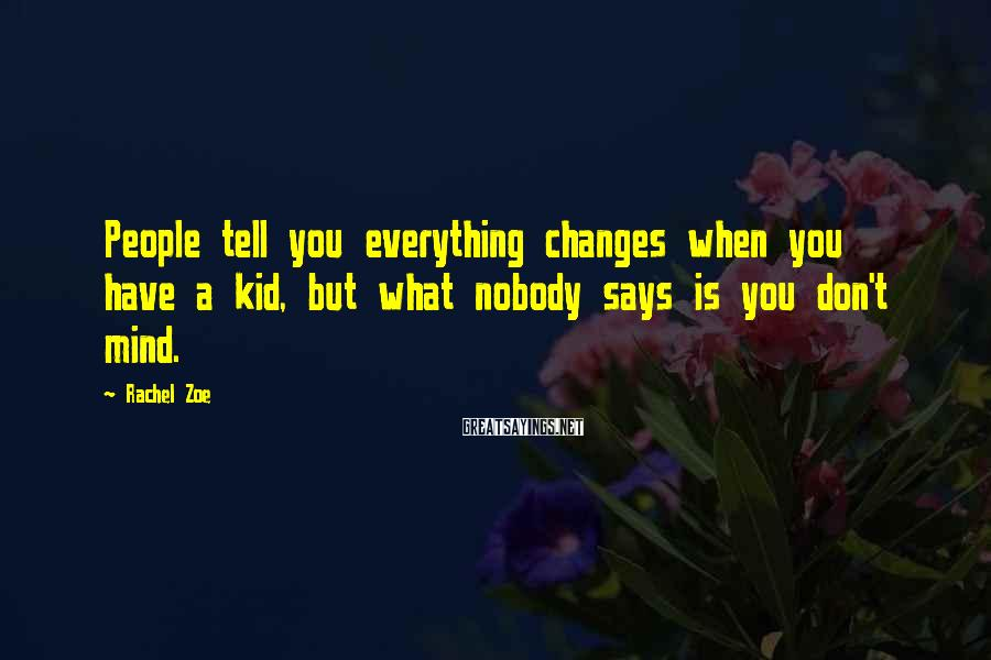 Rachel Zoe Sayings: People tell you everything changes when you have a kid, but what nobody says is