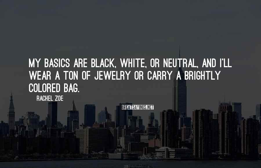 Rachel Zoe Sayings: My basics are black, white, or neutral, and I'll wear a ton of jewelry or