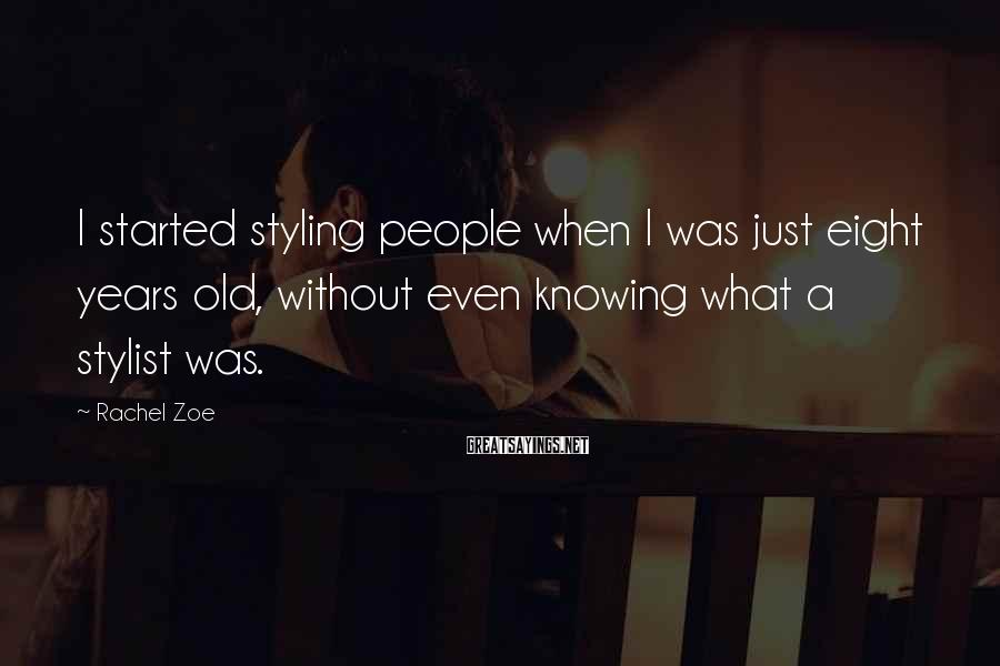 Rachel Zoe Sayings: I started styling people when I was just eight years old, without even knowing what
