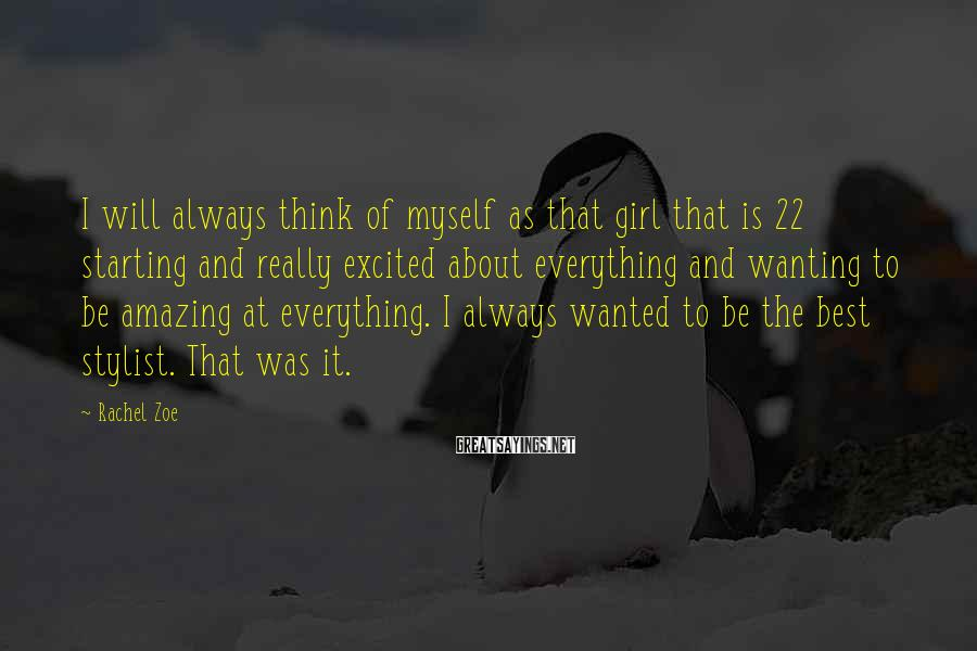 Rachel Zoe Sayings: I will always think of myself as that girl that is 22 starting and really