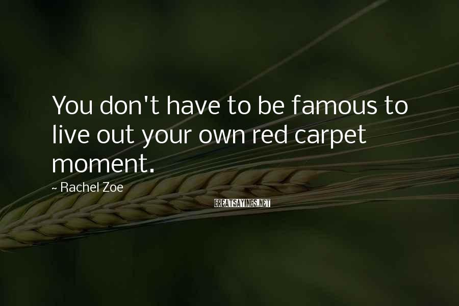 Rachel Zoe Sayings: You don't have to be famous to live out your own red carpet moment.