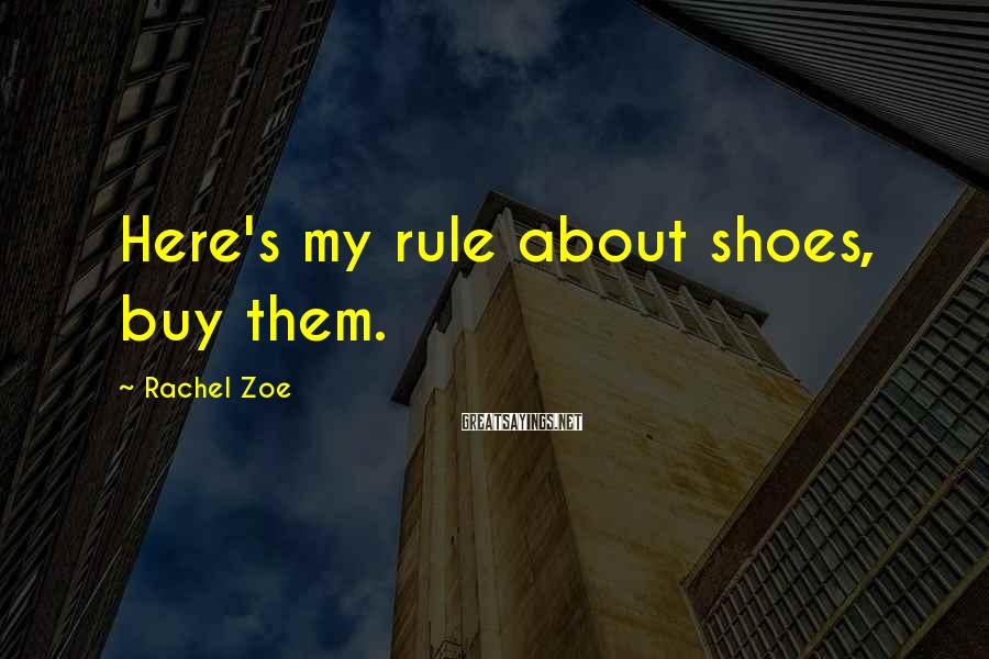 Rachel Zoe Sayings: Here's my rule about shoes, buy them.