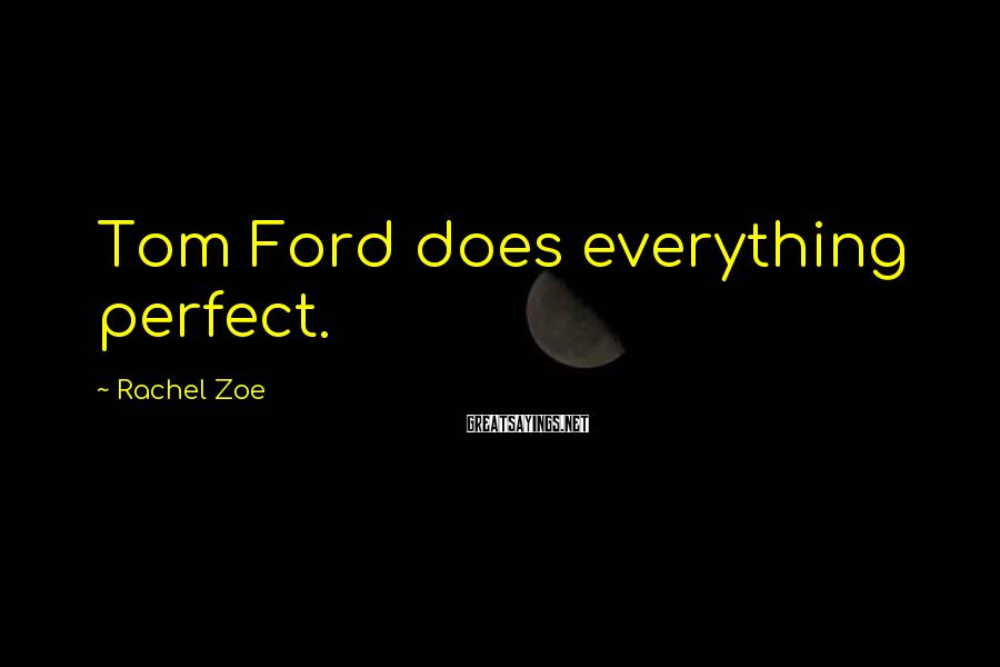 Rachel Zoe Sayings: Tom Ford does everything perfect.