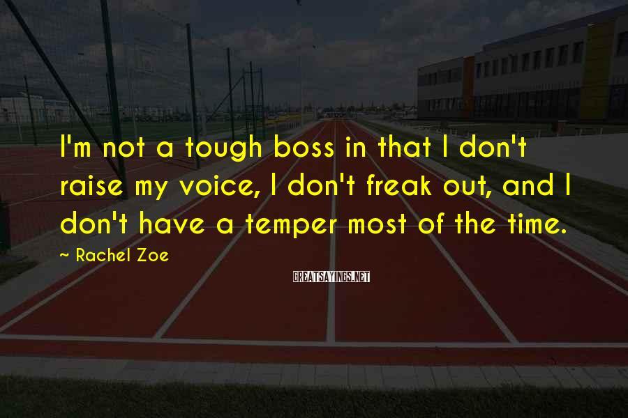 Rachel Zoe Sayings: I'm not a tough boss in that I don't raise my voice, I don't freak