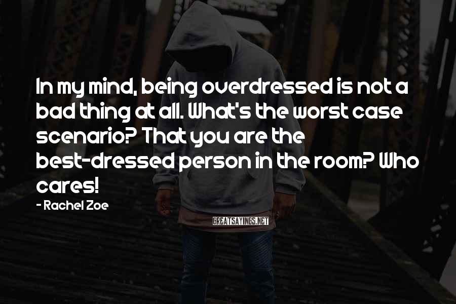 Rachel Zoe Sayings: In my mind, being overdressed is not a bad thing at all. What's the worst