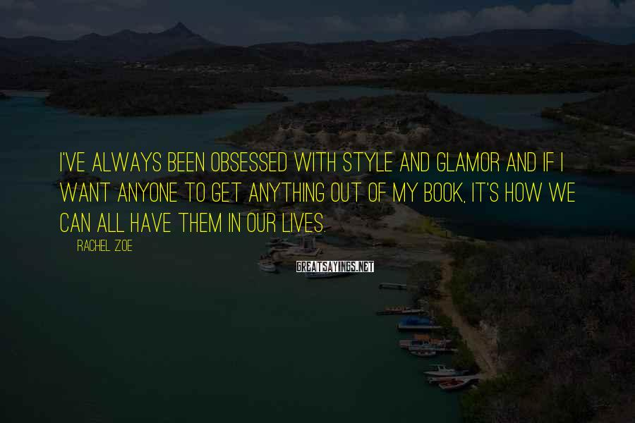Rachel Zoe Sayings: I've always been obsessed with style and glamor and if I want anyone to get