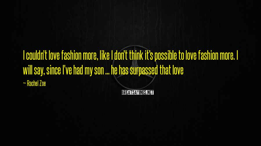 Rachel Zoe Sayings: I couldn't love fashion more, like I don't think it's possible to love fashion more.