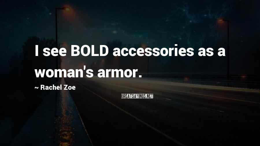 Rachel Zoe Sayings: I see BOLD accessories as a woman's armor.