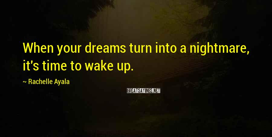Rachelle Ayala Sayings: When your dreams turn into a nightmare, it's time to wake up.