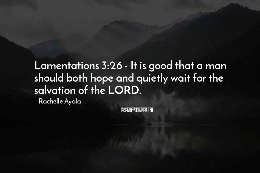 Rachelle Ayala Sayings: Lamentations 3:26 - It is good that a man should both hope and quietly wait