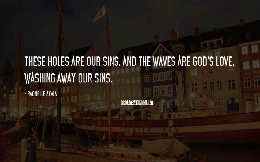 Rachelle Ayala Sayings: These holes are our sins. And the waves are God's love, washing away our sins.