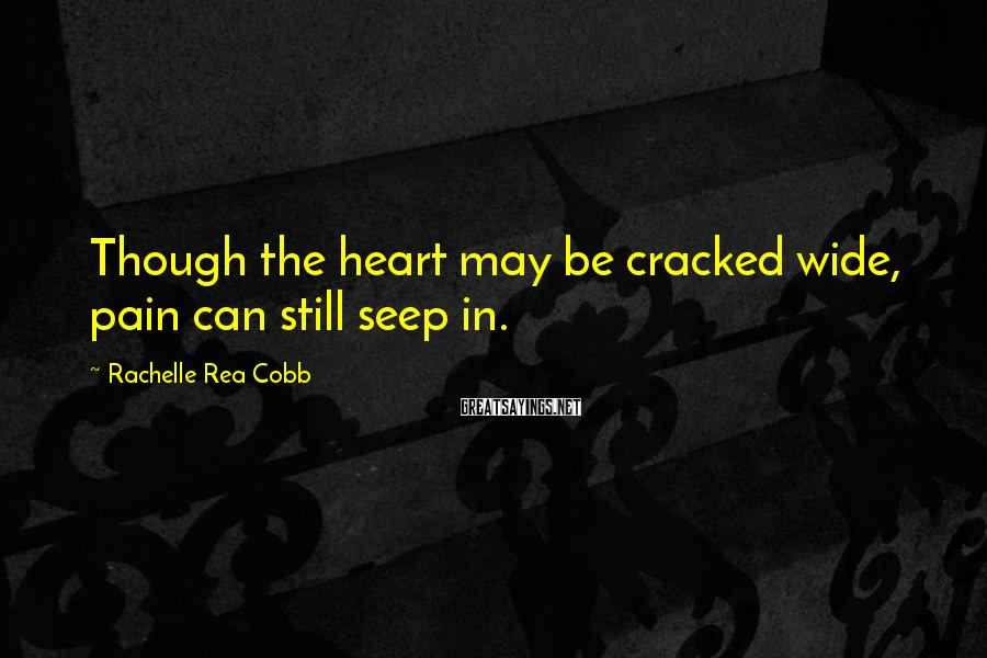 Rachelle Rea Cobb Sayings: Though the heart may be cracked wide, pain can still seep in.