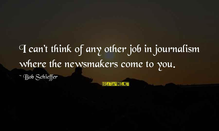 Rachida Dati Sayings By Bob Schieffer: I can't think of any other job in journalism where the newsmakers come to you.