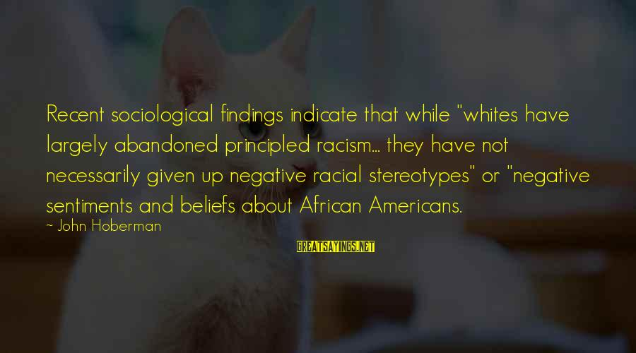 """Racial Stereotypes Sayings By John Hoberman: Recent sociological findings indicate that while """"whites have largely abandoned principled racism... they have not"""