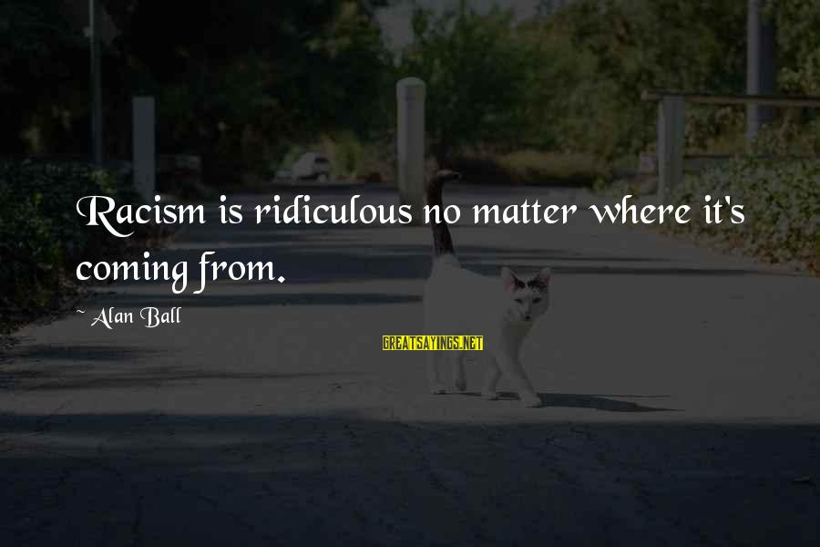 Racism's Sayings By Alan Ball: Racism is ridiculous no matter where it's coming from.