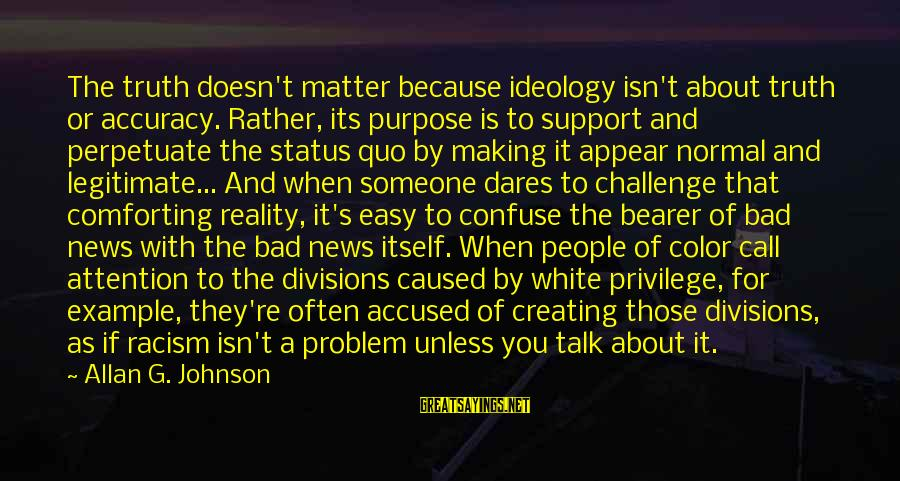 Racism's Sayings By Allan G. Johnson: The truth doesn't matter because ideology isn't about truth or accuracy. Rather, its purpose is