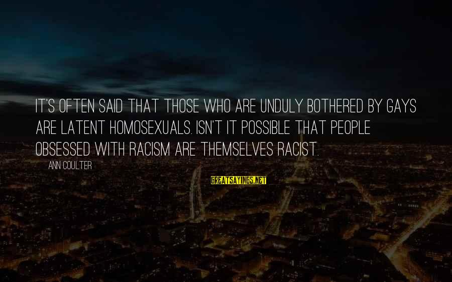 Racism's Sayings By Ann Coulter: It's often said that those who are unduly bothered by gays are latent homosexuals. Isn't