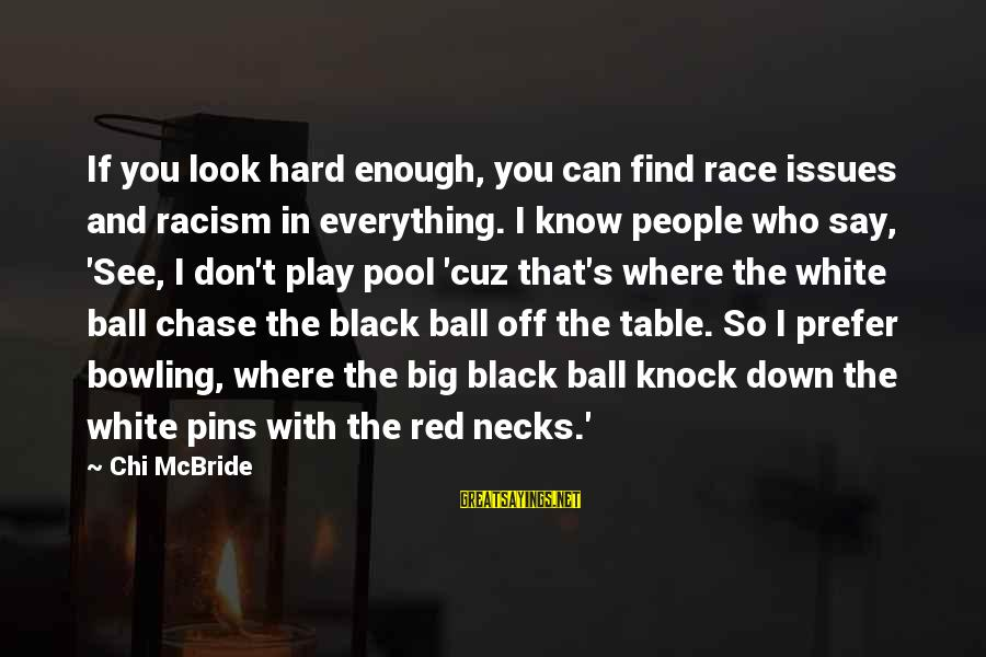 Racism's Sayings By Chi McBride: If you look hard enough, you can find race issues and racism in everything. I