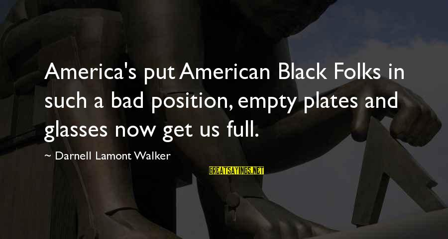 Racism's Sayings By Darnell Lamont Walker: America's put American Black Folks in such a bad position, empty plates and glasses now