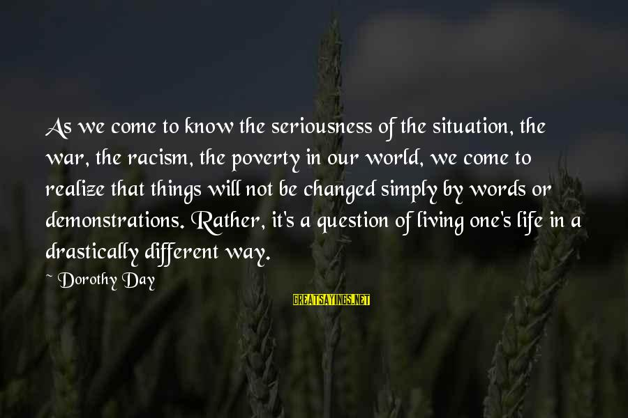 Racism's Sayings By Dorothy Day: As we come to know the seriousness of the situation, the war, the racism, the
