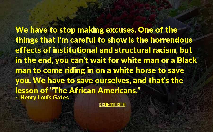Racism's Sayings By Henry Louis Gates: We have to stop making excuses. One of the things that I'm careful to show