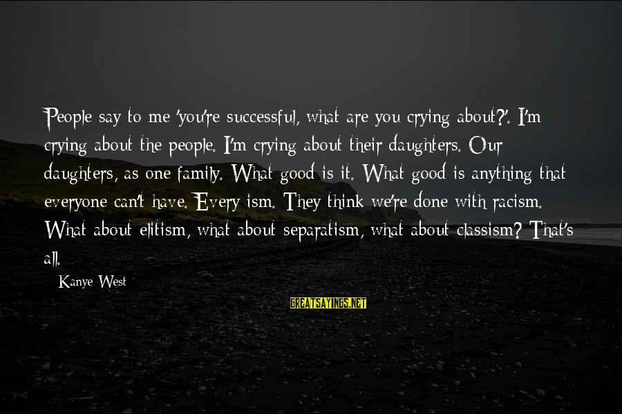 Racism's Sayings By Kanye West: People say to me 'you're successful, what are you crying about?'. I'm crying about the