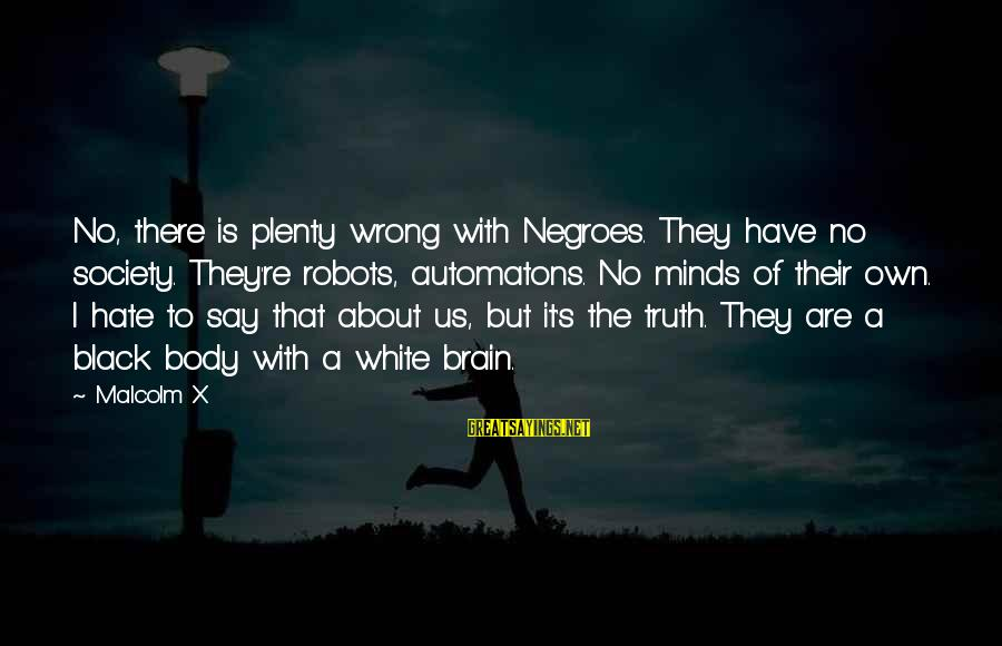 Racism's Sayings By Malcolm X: No, there is plenty wrong with Negroes. They have no society. They're robots, automatons. No