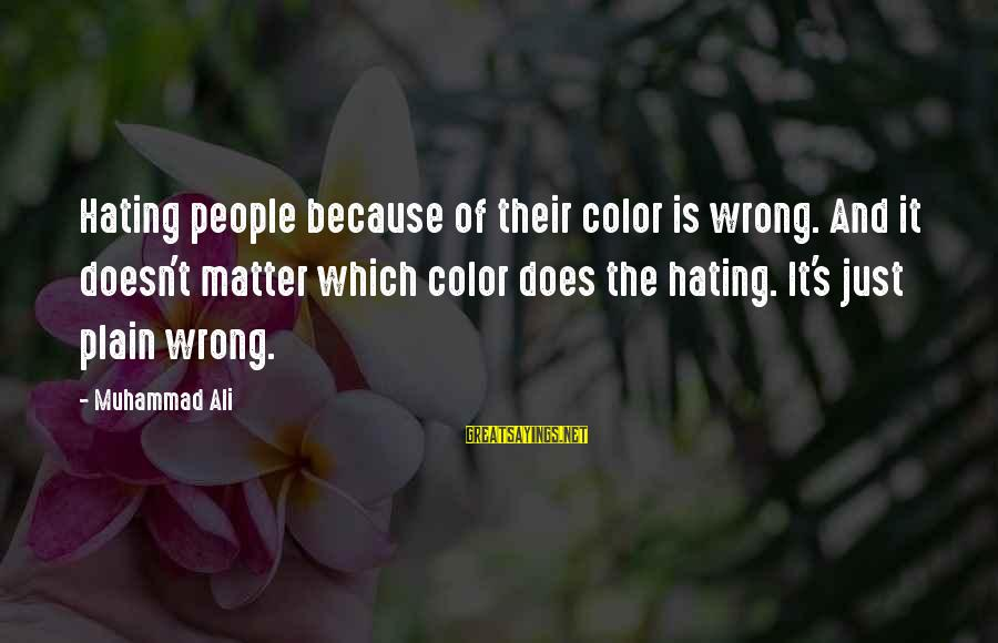 Racism's Sayings By Muhammad Ali: Hating people because of their color is wrong. And it doesn't matter which color does