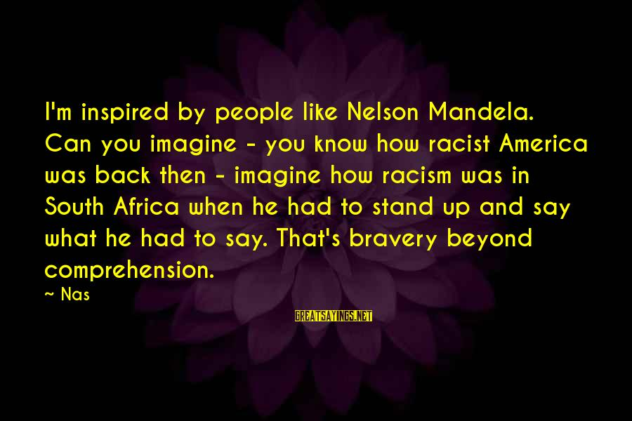Racism's Sayings By Nas: I'm inspired by people like Nelson Mandela. Can you imagine - you know how racist
