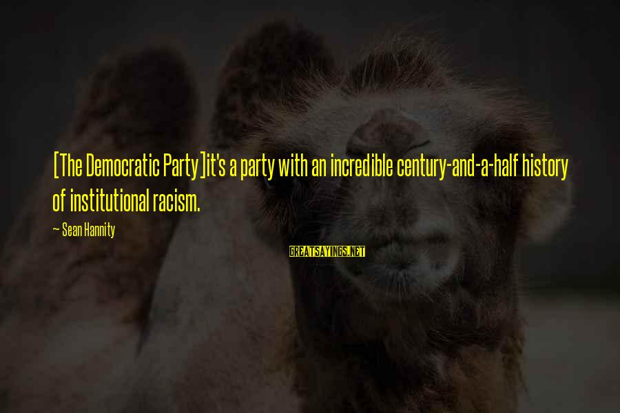 Racism's Sayings By Sean Hannity: [The Democratic Party]it's a party with an incredible century-and-a-half history of institutional racism.
