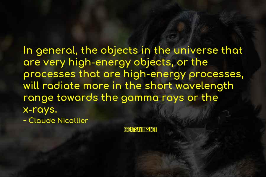 Radiate Sayings By Claude Nicollier: In general, the objects in the universe that are very high-energy objects, or the processes