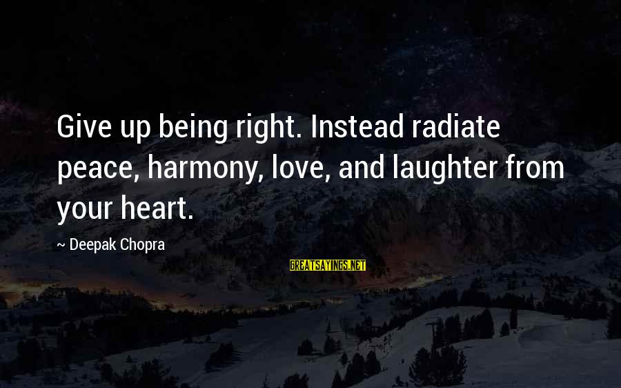Radiate Sayings By Deepak Chopra: Give up being right. Instead radiate peace, harmony, love, and laughter from your heart.