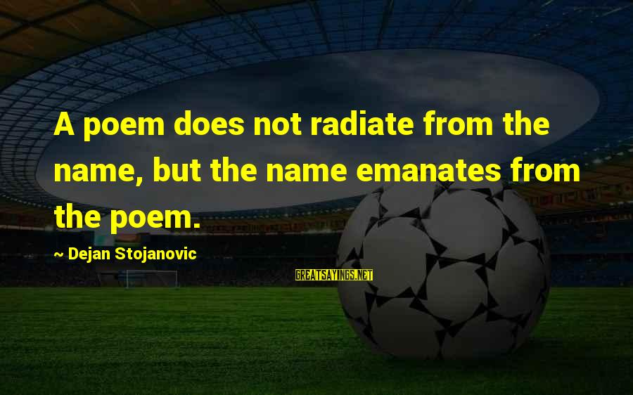 Radiate Sayings By Dejan Stojanovic: A poem does not radiate from the name, but the name emanates from the poem.