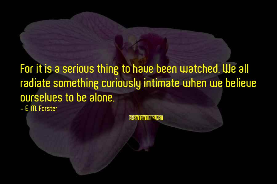 Radiate Sayings By E. M. Forster: For it is a serious thing to have been watched. We all radiate something curiously