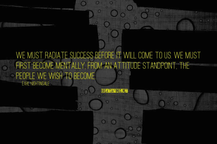 Radiate Sayings By Earl Nightingale: We must radiate success before it will come to us. We must first become mentally,