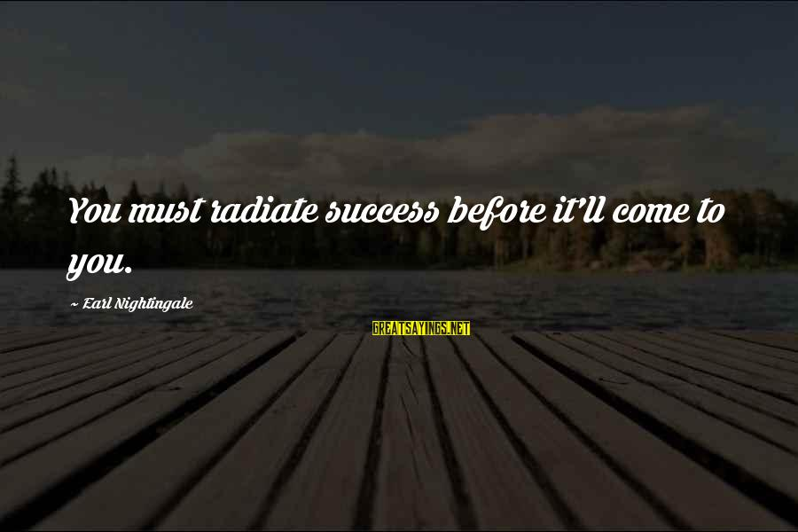 Radiate Sayings By Earl Nightingale: You must radiate success before it'll come to you.
