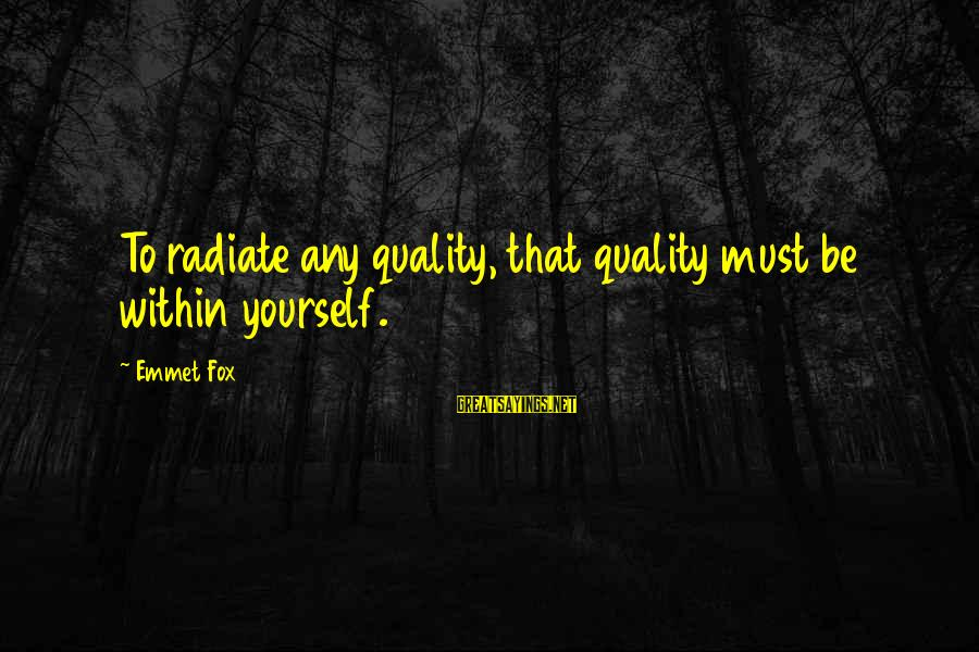 Radiate Sayings By Emmet Fox: To radiate any quality, that quality must be within yourself.