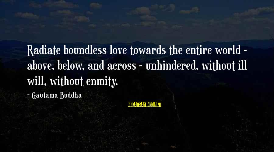 Radiate Sayings By Gautama Buddha: Radiate boundless love towards the entire world - above, below, and across - unhindered, without