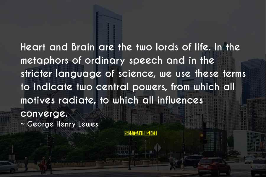 Radiate Sayings By George Henry Lewes: Heart and Brain are the two lords of life. In the metaphors of ordinary speech