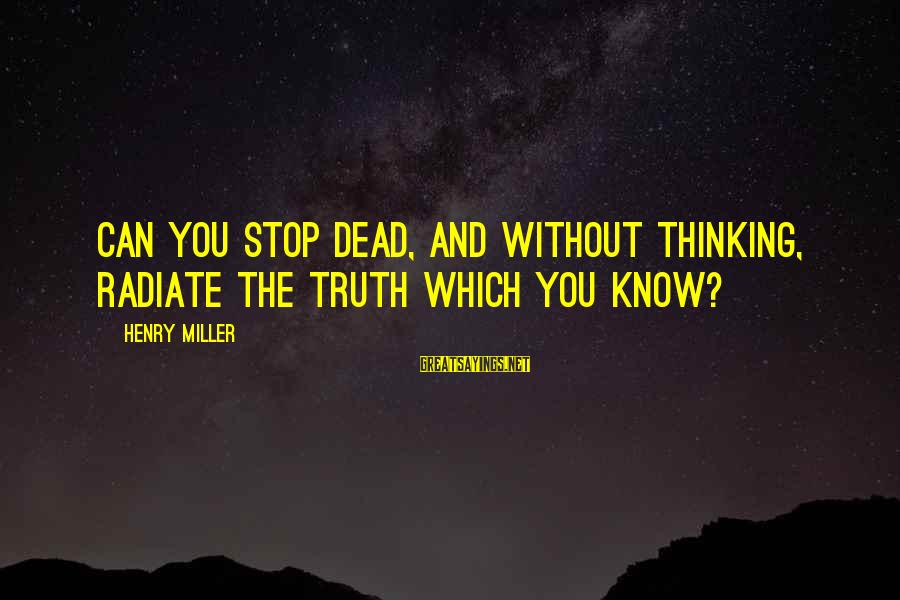 Radiate Sayings By Henry Miller: Can you stop dead, and without thinking, radiate the truth which you know?