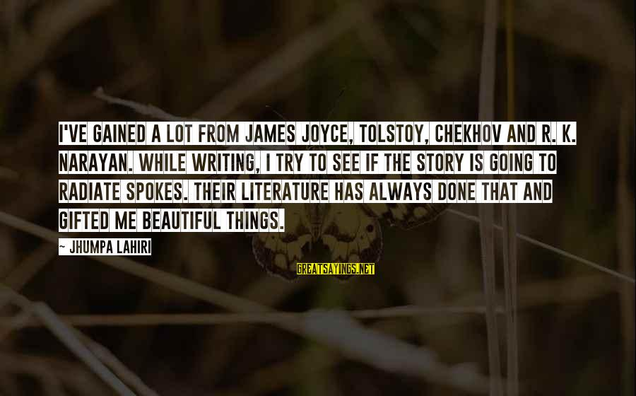 Radiate Sayings By Jhumpa Lahiri: I've gained a lot from James Joyce, Tolstoy, Chekhov and R. K. Narayan. While writing,