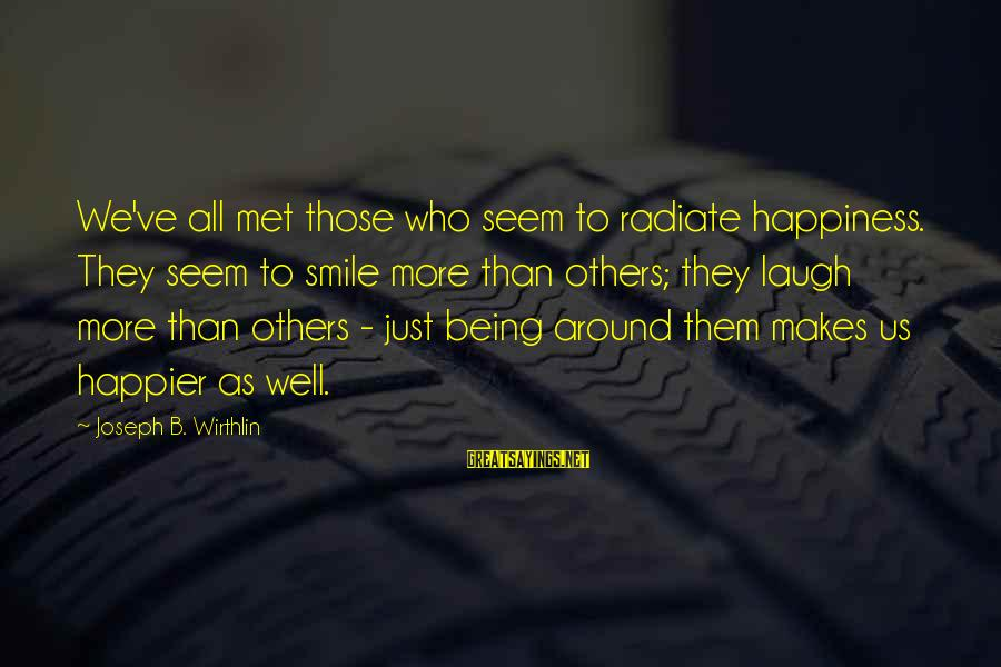 Radiate Sayings By Joseph B. Wirthlin: We've all met those who seem to radiate happiness. They seem to smile more than