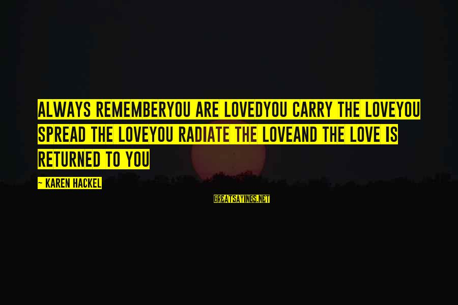 Radiate Sayings By Karen Hackel: Always rememberYou are lovedYou carry the loveYou spread the loveYou radiate the loveAnd the love
