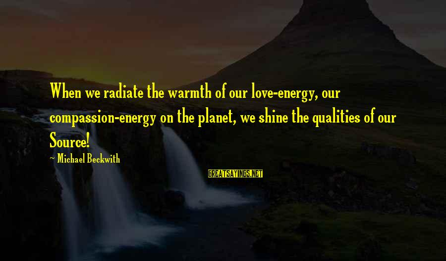 Radiate Sayings By Michael Beckwith: When we radiate the warmth of our love-energy, our compassion-energy on the planet, we shine