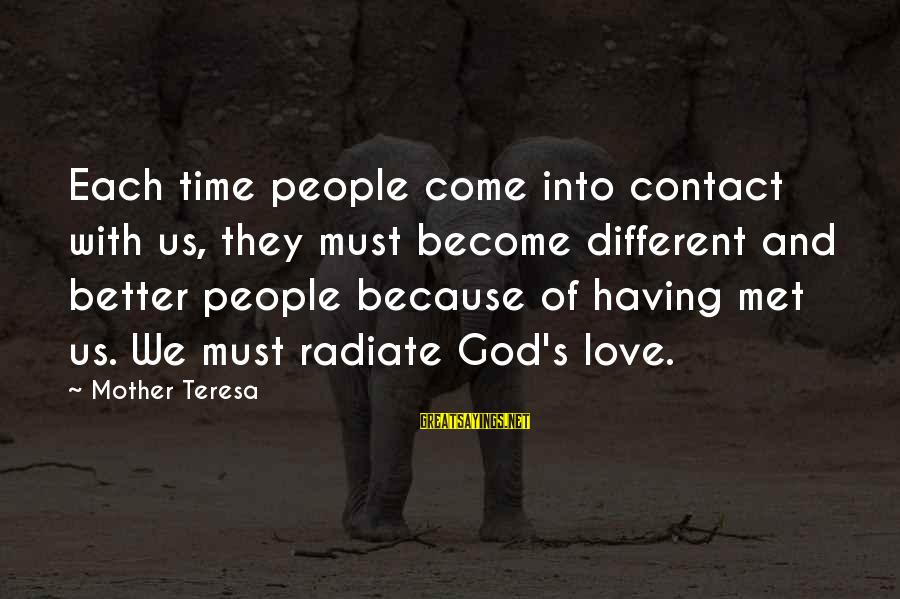 Radiate Sayings By Mother Teresa: Each time people come into contact with us, they must become different and better people