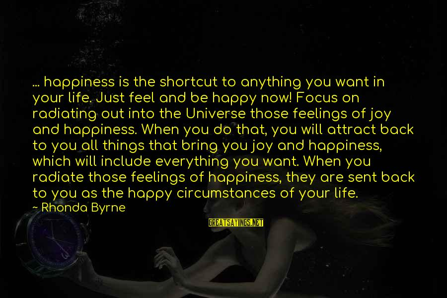 Radiate Sayings By Rhonda Byrne: ... happiness is the shortcut to anything you want in your life. Just feel and