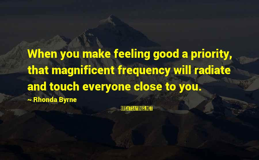 Radiate Sayings By Rhonda Byrne: When you make feeling good a priority, that magnificent frequency will radiate and touch everyone