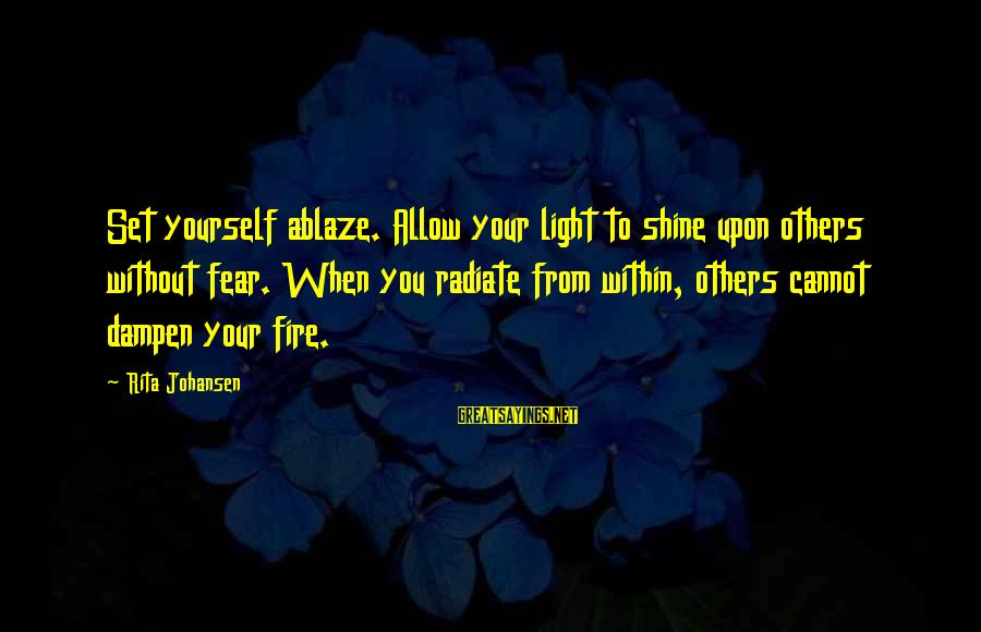 Radiate Sayings By Rita Johansen: Set yourself ablaze. Allow your light to shine upon others without fear. When you radiate