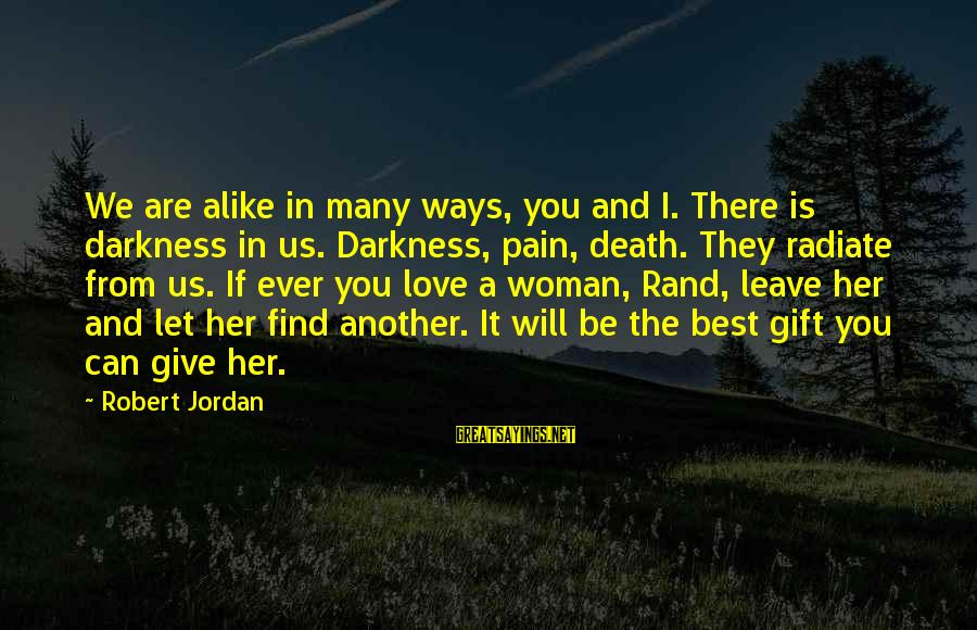 Radiate Sayings By Robert Jordan: We are alike in many ways, you and I. There is darkness in us. Darkness,